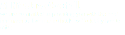 At NYC Jazz Cocktail, we are committed to providing you with the best instrumental live music that New York City has to offer.