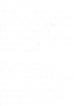 We will gladly customize our repertoire in accordance with your requests. Our demos provide a brief sampling of our musical expertise. We are happy to answer any questions you may have and assist you with any inquiries. We can perform as an instrumental duo, trio, and quartet if requested. In addition to piano & woodwinds, we can augment the ensemble to include guitar, bass, drums, percussion, and vocals.